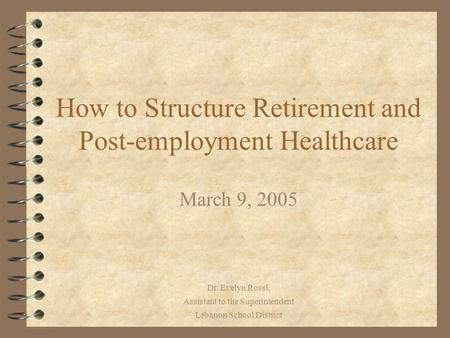 Dr. Evelyn Rossi, Assistant to the Superintendent Lebanon School District How to Structure Retirement and Post-employment Healthcare March 9, 2005.