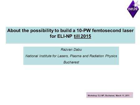 About the possibility to build a 10-PW femtosecond laser for ELI-NP till 2015 Razvan Dabu National Institute for Lasers, Plasma and Radiation Physics Bucharest.