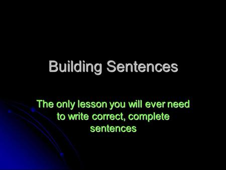 Building Sentences The only lesson you will ever need to write correct, complete sentences.