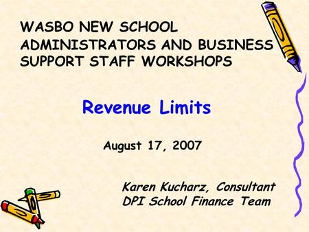 WASBO NEW SCHOOL ADMINISTRATORS AND BUSINESS SUPPORT STAFF WORKSHOPS Revenue Limits August 17, 2007 Karen Kucharz, Consultant DPI School Finance Team.