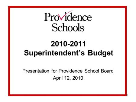 1 2010-2011 Superintendent's Budget Presentation for Providence School Board April 12, 2010.