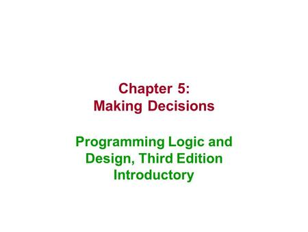 Chapter 5: Making Decisions Programming Logic and Design, Third Edition Introductory.
