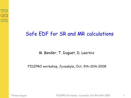 1 Thomas Duguet FIDIPRO Workshop - Jyvaskyla, Oct 9th-10th 2008 Safe EDF for SR and MR calculations M. Bender, T. Duguet, D. Lacroix FIDIPRO workshop,
