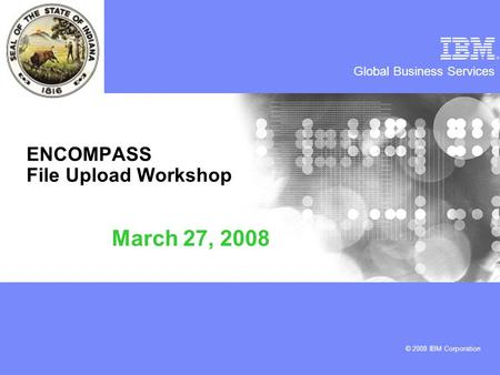 Global Business Services © 2008 IBM Corporation ENCOMPASS File Upload Workshop March 27, 2008.
