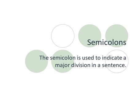 Semicolons The semicolon is used to indicate a major division in a sentence.