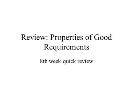 Review: Properties of Good Requirements 8th week quick review.