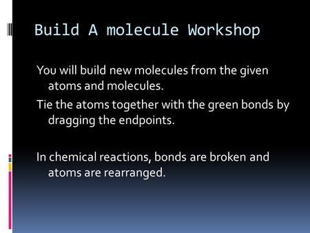 Build A molecule Workshop You will build new molecules from the given atoms and molecules. Tie the atoms together with the green bonds by dragging the.