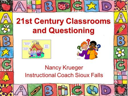 21st Century Classrooms and Questioning Nancy Krueger Instructional Coach Sioux Falls.