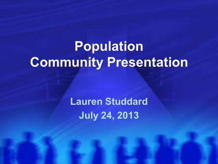 Population Community Presentation Lauren Studdard July 24, 2013.