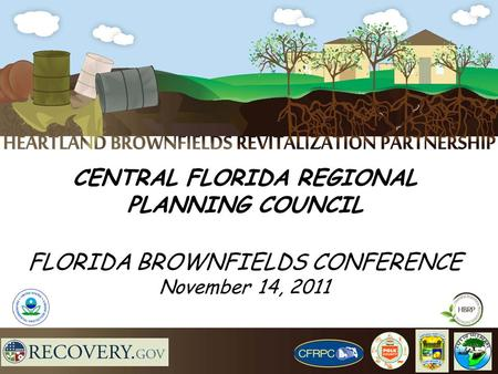 CENTRAL FLORIDA REGIONAL PLANNING COUNCIL FLORIDA BROWNFIELDS CONFERENCE November 14, 2011.