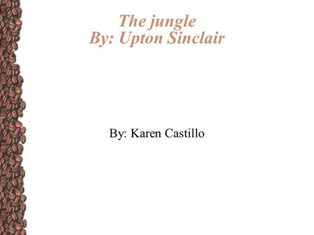 The jungle By: Upton Sinclair By: Karen Castillo.
