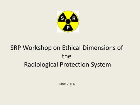 SRP Workshop on Ethical Dimensions of the Radiological Protection System June 2014.