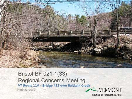 Bristol BF 021-1(33) Regional Concerns Meeting VT Route 116 – Bridge #12 over Baldwin Creek April 27, 2015.