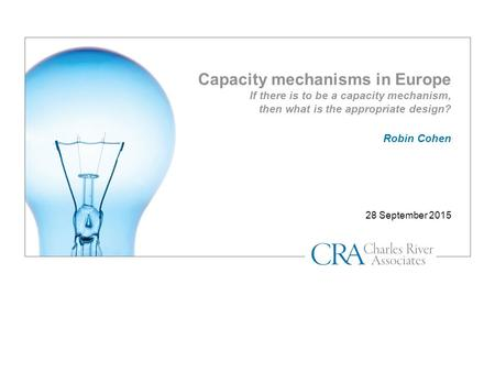Capacity mechanisms in Europe If there is to be a capacity mechanism, then what is the appropriate design? 28 September 2015 Robin Cohen.