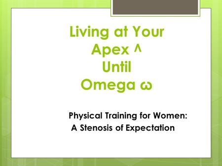 Living at Your Apex ^ Until Omega ω Physical Training for Women: A Stenosis of Expectation.