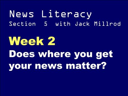 News Literacy Section 5 with Jack Millrod Week 2 Does where you get your news matter?