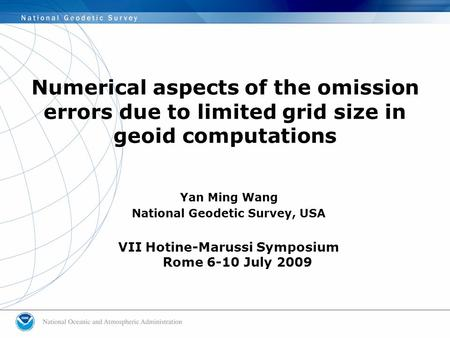Numerical aspects of the omission errors due to limited grid size in geoid computations Yan Ming Wang National Geodetic Survey, USA VII Hotine-Marussi.