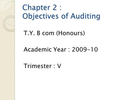 Chapter 2 : Objectives of Auditing T.Y. B com (Honours) Academic Year : 2009-10 Trimester : V.