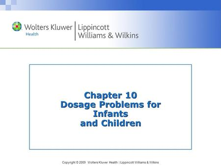 Copyright © 2009 Wolters Kluwer Health | Lippincott Williams & Wilkins Chapter 10 Dosage Problems for Infants and Children.