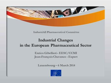 Luxembourg – 6 March 2014 Industrial Changes in the European Pharmaceutical Sector IndustriAll Pharmaceutical Committee Enrico Gibellieri - EESC/CCMI Jean-François.