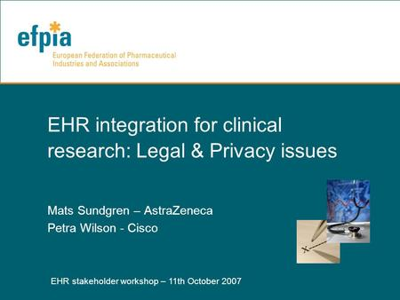 EHR stakeholder workshop – 11th October 2007 1 EHR integration for clinical research: Legal & Privacy issues Mats Sundgren – AstraZeneca Petra Wilson -