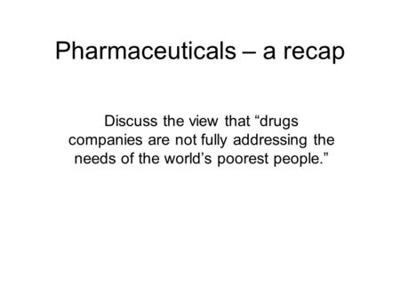 "Pharmaceuticals – a recap Discuss the view that ""drugs companies are not fully addressing the needs of the world's poorest people."""