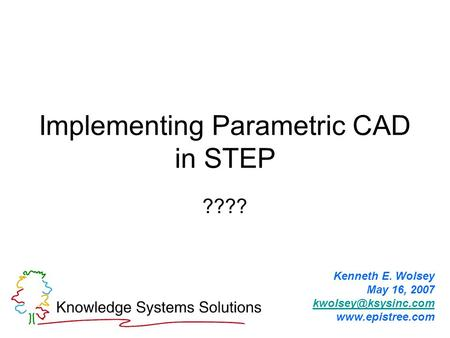 Implementing Parametric CAD in STEP ???? Kenneth E. Wolsey May 16, 2007