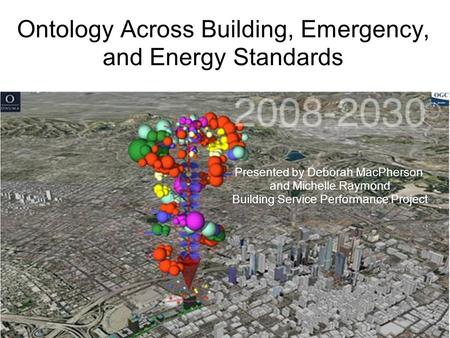 Ontology Across Building, Emergency, and Energy Standards Presented by Deborah MacPherson and Michelle Raymond Building Service Performance Project.