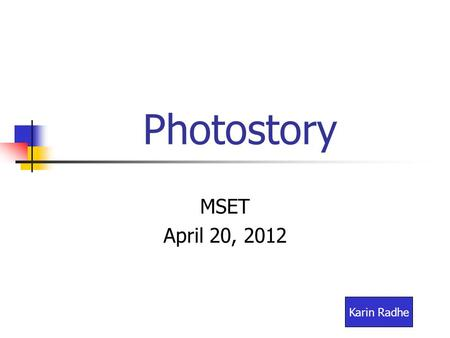 Photostory MSET April 20, 2012 Karin Radhe. Create a Photostory folder All images, music and Photostory 3 files will be stored in this folder. This tutorial.