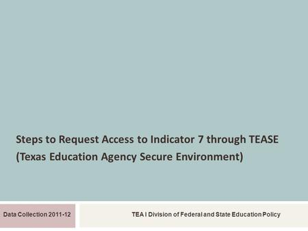 REQUEST TEASE ACCESS INDICATOR 7 Steps to Request Access to Indicator 7 through TEASE (Texas Education Agency Secure Environment) Data Collection 2011-12TEA.