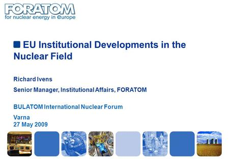 EU Institutional Developments in the Nuclear Field Richard Ivens Senior Manager, Institutional Affairs, FORATOM BULATOM International Nuclear Forum Varna.