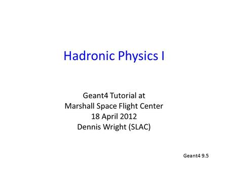Hadronic Physics I Geant4 Tutorial at Marshall Space Flight Center 18 April 2012 Dennis Wright (SLAC) Geant4 9.5.