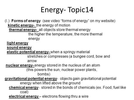 "Energy- Topic14 (I.) Forms of energy (see video ""forms of energy"" on my website) kinetic energy- the energy of motion thermal energy- all objects store."