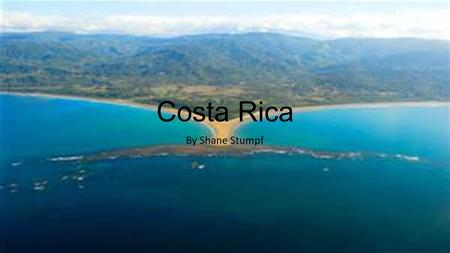 Costa Rica By Shane Stumpf. Location Costa Rica is located in Central America between Nicaragua and Panama.