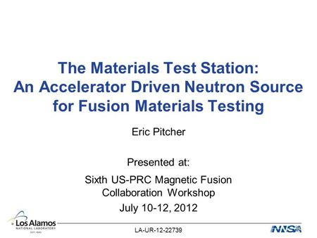 The Materials Test Station: An Accelerator Driven Neutron Source for Fusion Materials Testing Eric Pitcher Presented at: Sixth US-PRC Magnetic Fusion Collaboration.