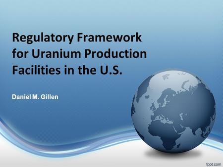 Regulatory Framework for Uranium Production Facilities in the U.S. Daniel M. Gillen.
