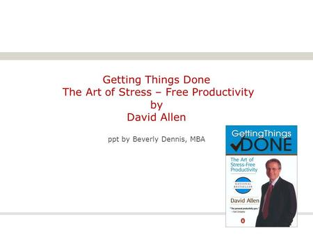 Getting Things Done The Art of Stress – Free Productivity by David Allen ppt by Beverly Dennis, MBA.