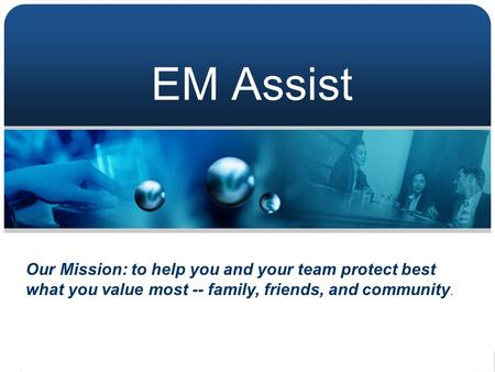EM Assist Our Mission: to help you and your team protect best what you value most -- family, friends, and community.