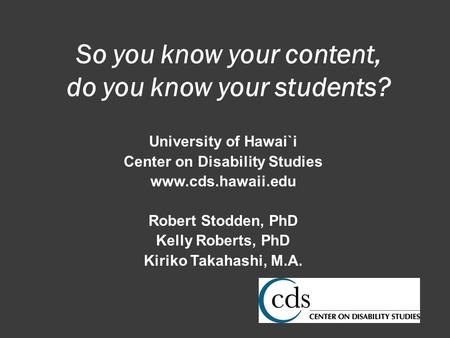 University of Hawai`i Center on Disability Studies www.cds.hawaii.edu Robert Stodden, PhD Kelly Roberts, PhD Kiriko Takahashi, M.A. So you know your content,