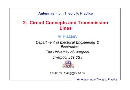 1 Antennas: from Theory to Practice 2. Circuit Concepts and Transmission Lines Yi HUANG Department of Electrical Engineering & Electronics The University.