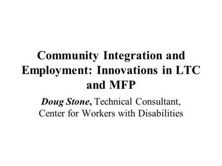 Community Integration and Employment: Innovations in LTC and MFP Doug Stone, Technical Consultant, Center for Workers with Disabilities.