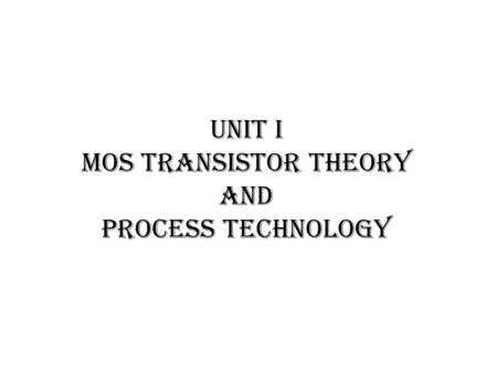 UNIT I MOS TRANSISTOR THEORY AND PROCESS TECHNOLOGY.