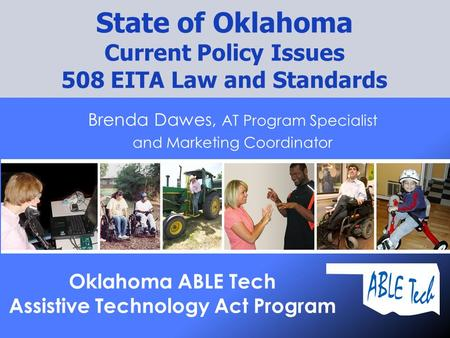Brenda Dawes, AT Program Specialist and Marketing Coordinator State of Oklahoma Current Policy Issues 508 EITA Law and Standards Oklahoma ABLE Tech Assistive.