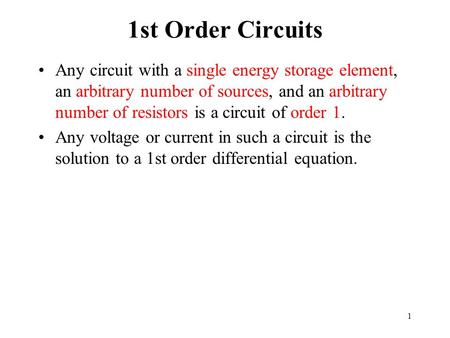 1 1st Order Circuits Any circuit with a single energy storage element, an arbitrary number of sources, and an arbitrary number of resistors is a circuit.