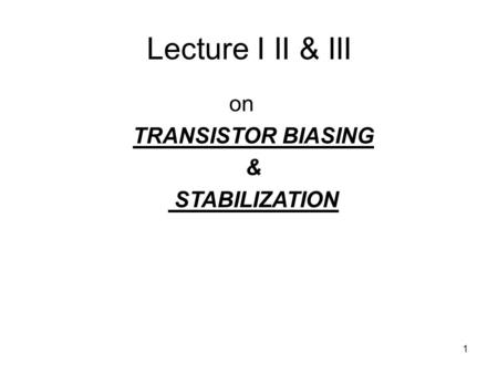 1 Lecture I II & III on TRANSISTOR BIASING & STABILIZATION.