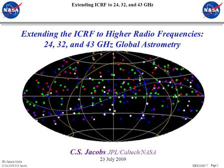 JPL/Caltech NASA 23 Jul 2009, C.S. Jacobs Page 1 Extending ICRF to 24, 32, and 43 GHz C.S. Jacobs JPL/Caltech/NASA 23 July 2009 Extending the ICRF to Higher.