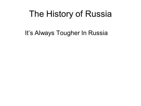 The History of Russia It's Always Tougher In Russia.