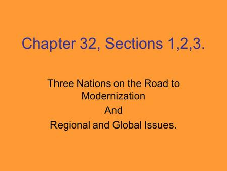 Chapter 32, Sections 1,2,3. Three Nations on the Road to Modernization And Regional and Global Issues.