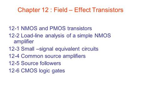Chapter 12 : Field – Effect Transistors 12-1 NMOS and PMOS transistors 12-2 Load-line analysis of a simple NMOS amplifier 12-3 Small –signal equivalent.