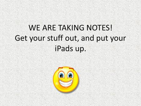 WE ARE TAKING NOTES! Get your stuff out, and put your iPads up.